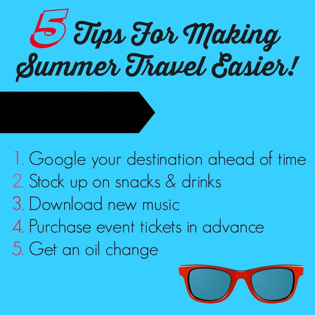 5 Tips For Making Summer Travel Easier! 1. Google your destination ahead of time 2. Stock up on snacks and drinks 3. Download new music 4. Purchase event tickets in advance 5. Get an oil change